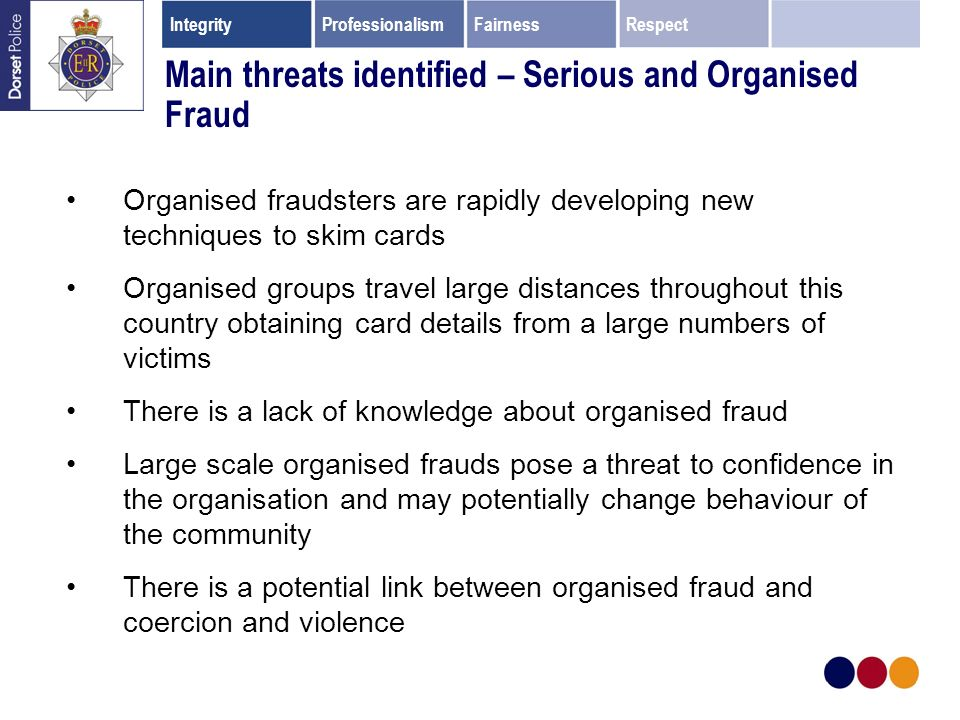 Main threats identified – Serious and Organised Fraud Organised fraudsters are rapidly developing new techniques to skim cards Organised groups travel large distances throughout this country obtaining card details from a large numbers of victims There is a lack of knowledge about organised fraud Large scale organised frauds pose a threat to confidence in the organisation and may potentially change behaviour of the community There is a potential link between organised fraud and coercion and violence IntegrityProfessionalismFairnessRespect