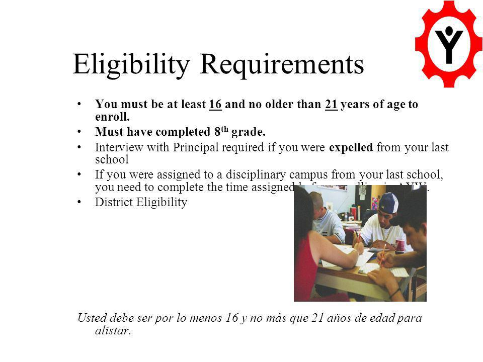 Eligibility Requirements You must be at least 16 and no older than 21 years of age to enroll.