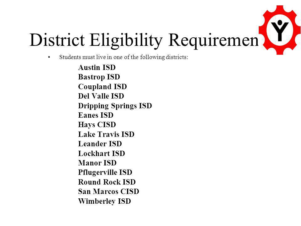 District Eligibility Requirements Students must live in one of the following districts: Austin ISD Bastrop ISD Coupland ISD Del Valle ISD Dripping Springs ISD Eanes ISD Hays CISD Lake Travis ISD Leander ISD Lockhart ISD Manor ISD Pflugerville ISD Round Rock ISD San Marcos CISD Wimberley ISD