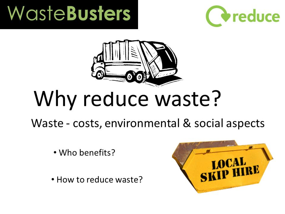 Why reduce waste Waste - costs, environmental & social aspects Who benefits How to reduce waste