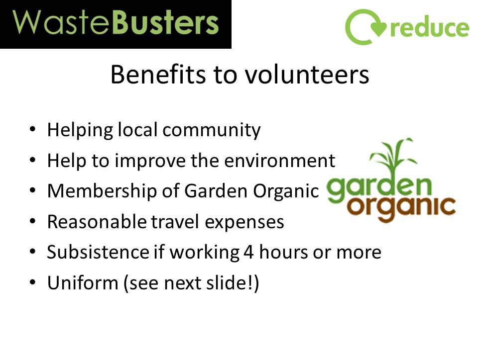 Benefits to volunteers Helping local community Help to improve the environment Membership of Garden Organic Reasonable travel expenses Subsistence if working 4 hours or more Uniform (see next slide!)
