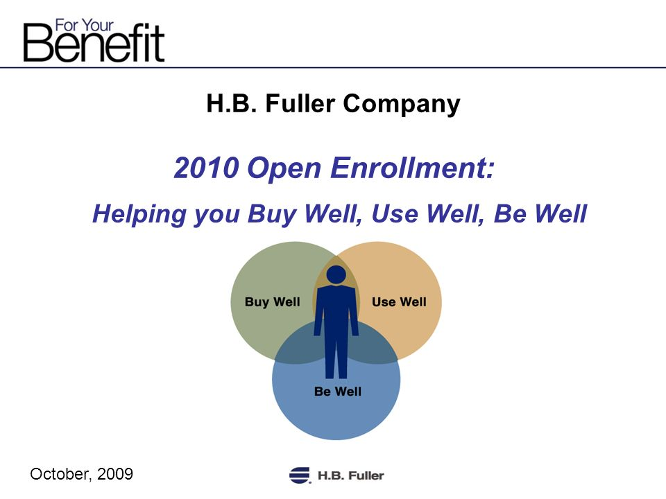 H.B. Fuller Company 2010 Open Enrollment: Helping you Buy Well, Use Well, Be Well October, 2009