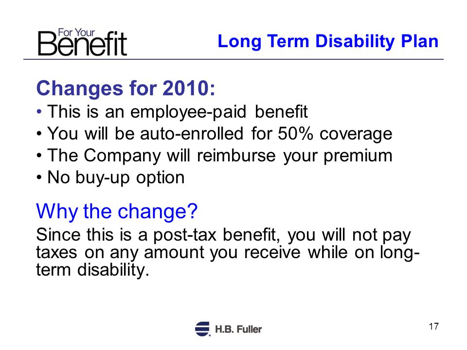 17 Changes for 2010: This is an employee-paid benefit You will be auto-enrolled for 50% coverage The Company will reimburse your premium No buy-up option Why the change.