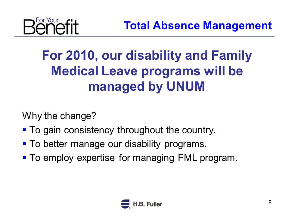 18 For 2010, our disability and Family Medical Leave programs will be managed by UNUM Why the change.