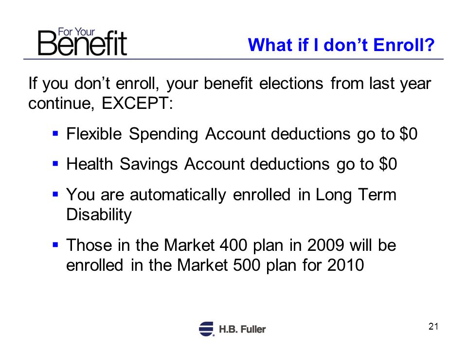 21 If you dont enroll, your benefit elections from last year continue, EXCEPT: Flexible Spending Account deductions go to $0 Health Savings Account deductions go to $0 You are automatically enrolled in Long Term Disability Those in the Market 400 plan in 2009 will be enrolled in the Market 500 plan for 2010 What if I dont Enroll