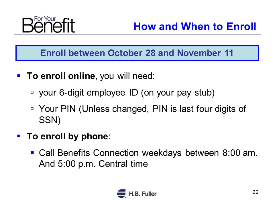22 To enroll online, you will need: your 6-digit employee ID (on your pay stub) Your PIN (Unless changed, PIN is last four digits of SSN) To enroll by phone: Call Benefits Connection weekdays between 8:00 am.