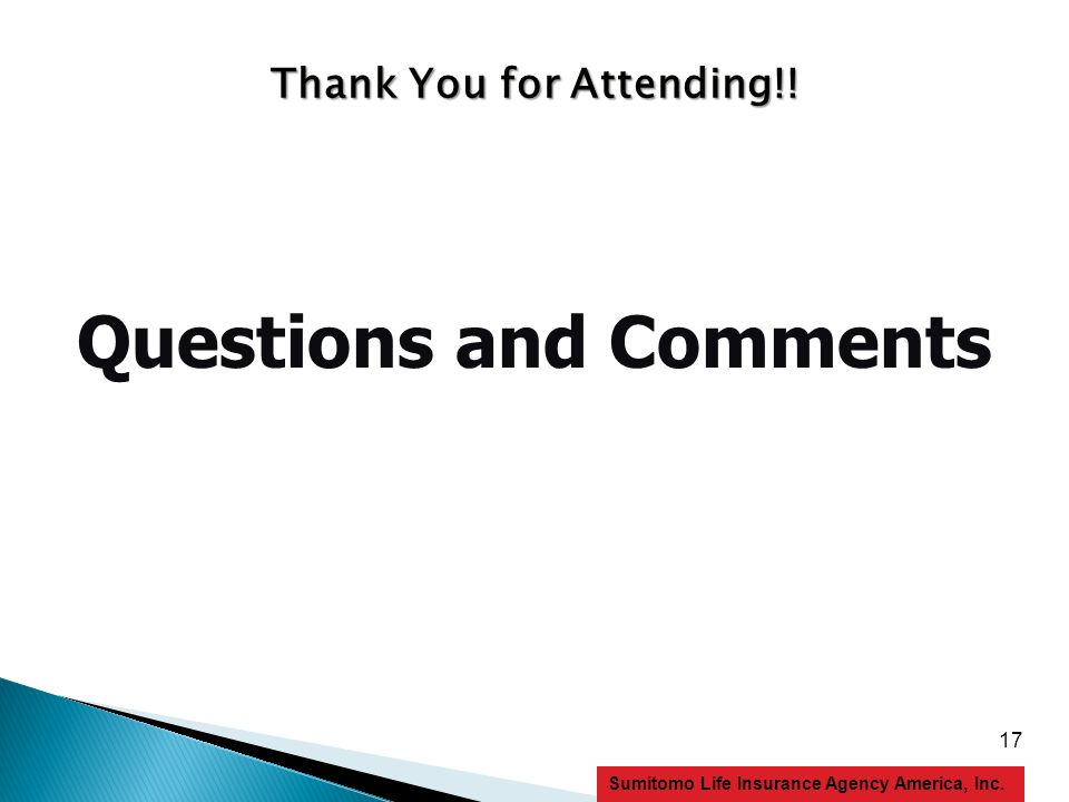 17 Sumitomo Life Insurance Agency America, Inc. Questions and Comments Thank You for Attending!!