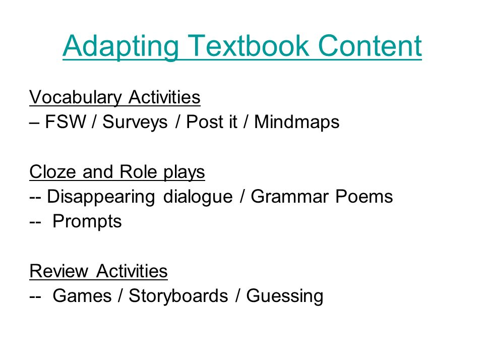 Adapting Textbook Content Vocabulary Activities – FSW / Surveys / Post it / Mindmaps Cloze and Role plays -- Disappearing dialogue / Grammar Poems -- Prompts Review Activities -- Games / Storyboards / Guessing
