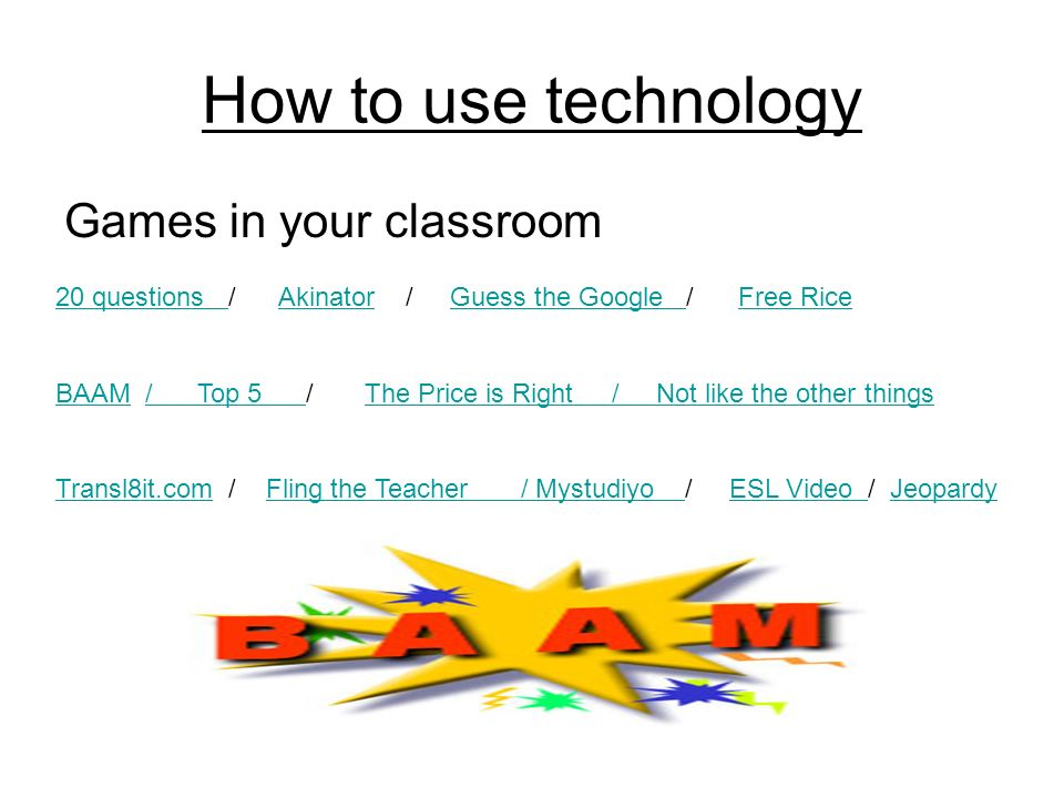 How to use technology Games in your classroom 20 questions 20 questions / Akinator / Guess the Google / Free RiceAkinatorGuess the Google Free Rice BAAMBAAM / Top 5 / The Price is Right / Not like the other things/ Top 5 The Price is Right / Not like the other things Transl8it.comTransl8it.com / Fling the Teacher / Mystudiyo / ESL Video / JeopardyFling the Teacher / Mystudiyo ESL Video Jeopardy