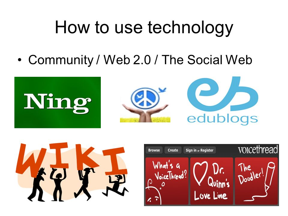 How to use technology Community / Web 2.0 / The Social Web