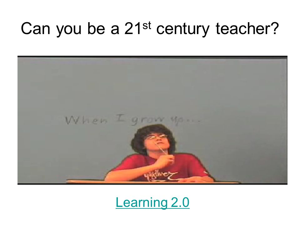 Can you be a 21 st century teacher Learning 2.0