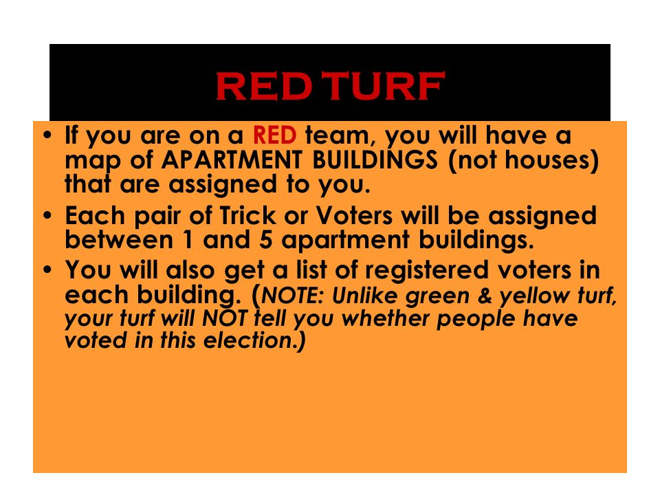 RED TURF If you are on a RED team, you will have a map of APARTMENT BUILDINGS (not houses) that are assigned to you.