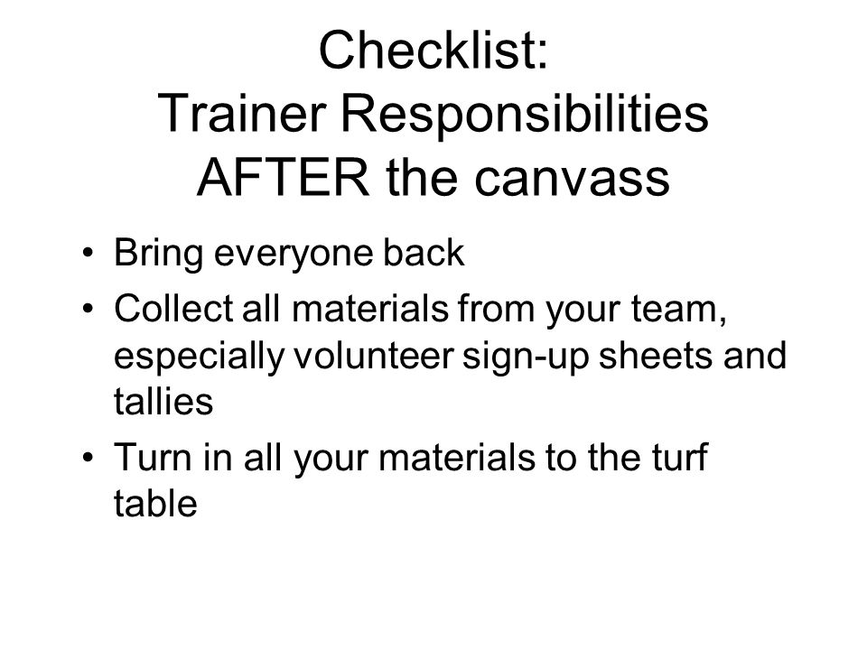 Checklist: Trainer Responsibilities AFTER the canvass Bring everyone back Collect all materials from your team, especially volunteer sign-up sheets and tallies Turn in all your materials to the turf table