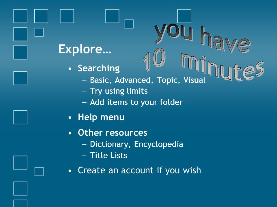 Explore… Searching Basic, Advanced, Topic, Visual Try using limits Add items to your folder Help menu Other resources Dictionary, Encyclopedia Title Lists Create an account if you wish