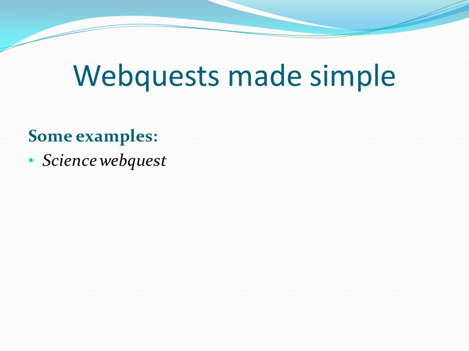 Webquests made simple Some examples: Science webquest