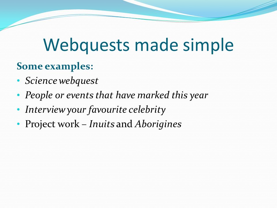 Webquests made simple Some examples: Science webquest People or events that have marked this year Interview your favourite celebrity Project work – Inuits and Aborigines