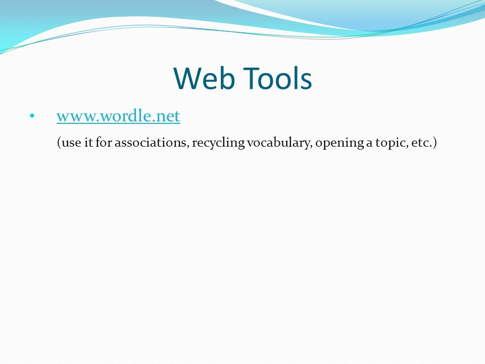 Web Tools www.wordle.net (use it for associations, recycling vocabulary, opening a topic, etc.)