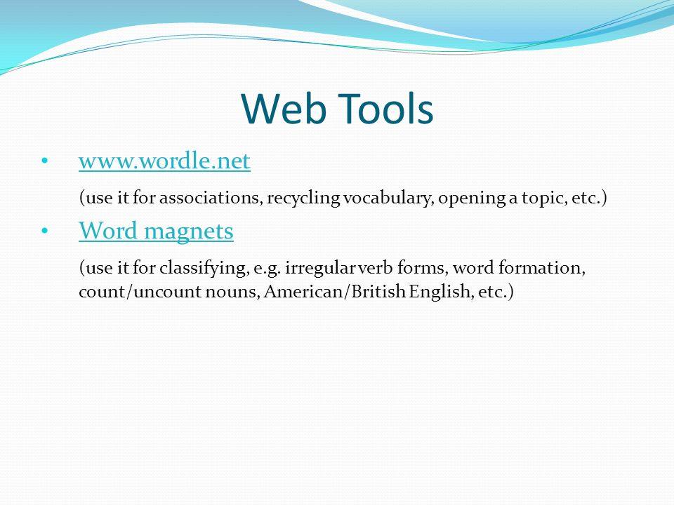 Web Tools www.wordle.net (use it for associations, recycling vocabulary, opening a topic, etc.) Word magnets (use it for classifying, e.g.
