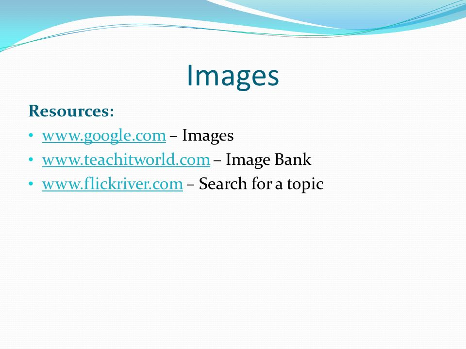 Images Resources: www.google.com – Images www.google.com www.teachitworld.com – Image Bank www.teachitworld.com www.flickriver.com – Search for a topic www.flickriver.com