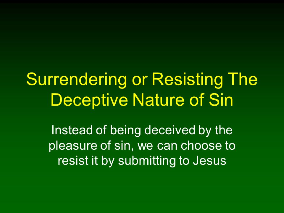 Surrendering or Resisting The Deceptive Nature of Sin Instead of being deceived by the pleasure of sin, we can choose to resist it by submitting to Jesus