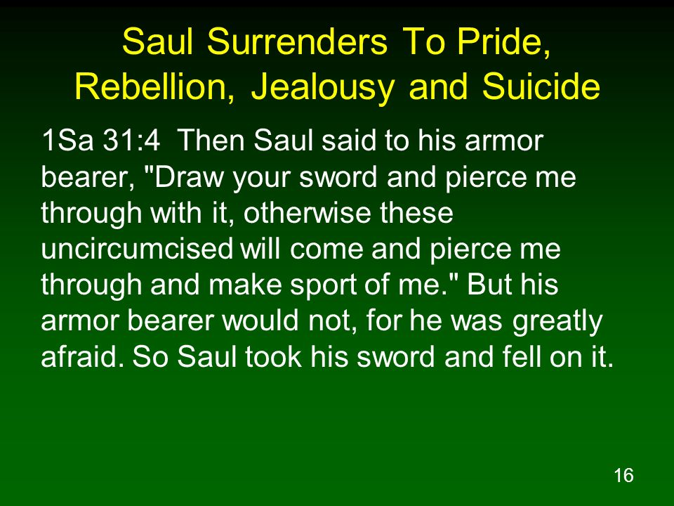 16 Saul Surrenders To Pride, Rebellion, Jealousy and Suicide 1Sa 31:4 Then Saul said to his armor bearer, Draw your sword and pierce me through with it, otherwise these uncircumcised will come and pierce me through and make sport of me. But his armor bearer would not, for he was greatly afraid.