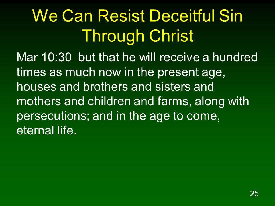 25 We Can Resist Deceitful Sin Through Christ Mar 10:30 but that he will receive a hundred times as much now in the present age, houses and brothers and sisters and mothers and children and farms, along with persecutions; and in the age to come, eternal life.