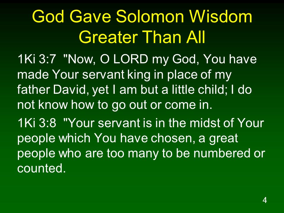 4 God Gave Solomon Wisdom Greater Than All 1Ki 3:7 Now, O LORD my God, You have made Your servant king in place of my father David, yet I am but a little child; I do not know how to go out or come in.