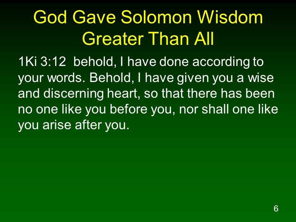 6 God Gave Solomon Wisdom Greater Than All 1Ki 3:12 behold, I have done according to your words.