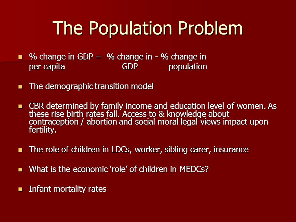The Population Problem % change in GDP = % change in - % change in % change in GDP = % change in - % change in per capita GDP population The demographic transition model The demographic transition model CBR determined by family income and education level of women.
