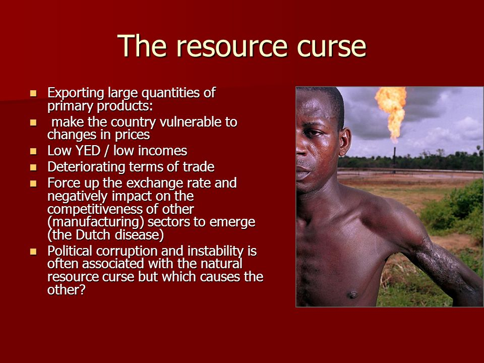 The resource curse Exporting large quantities of primary products: Exporting large quantities of primary products: make the country vulnerable to changes in prices make the country vulnerable to changes in prices Low YED / low incomes Low YED / low incomes Deteriorating terms of trade Deteriorating terms of trade Force up the exchange rate and negatively impact on the competitiveness of other (manufacturing) sectors to emerge (the Dutch disease) Force up the exchange rate and negatively impact on the competitiveness of other (manufacturing) sectors to emerge (the Dutch disease) Political corruption and instability is often associated with the natural resource curse but which causes the other.