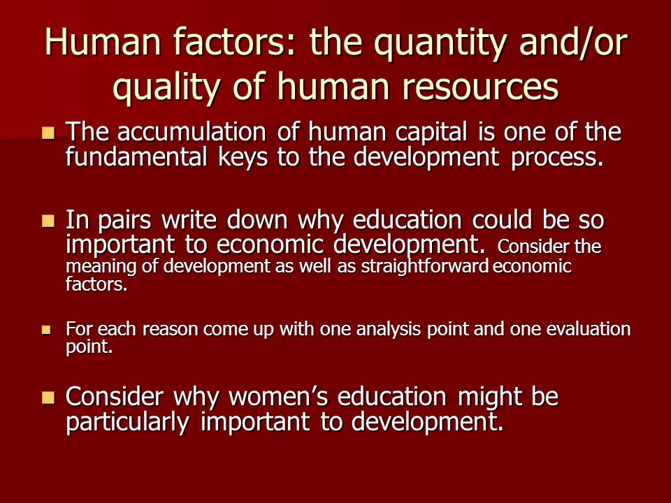 Human factors: the quantity and/or quality of human resources The accumulation of human capital is one of the fundamental keys to the development process.
