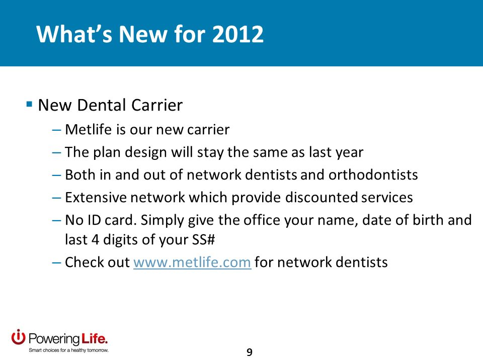 Whats New for 2012 New Dental Carrier – Metlife is our new carrier – The plan design will stay the same as last year – Both in and out of network dentists and orthodontists – Extensive network which provide discounted services – No ID card.