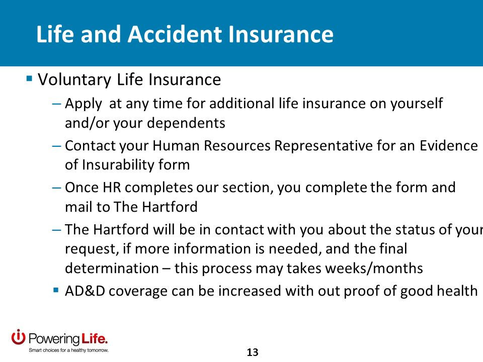 Life and Accident Insurance Voluntary Life Insurance – Apply at any time for additional life insurance on yourself and/or your dependents – Contact your Human Resources Representative for an Evidence of Insurability form – Once HR completes our section, you complete the form and mail to The Hartford – The Hartford will be in contact with you about the status of your request, if more information is needed, and the final determination – this process may takes weeks/months AD&D coverage can be increased with out proof of good health 13