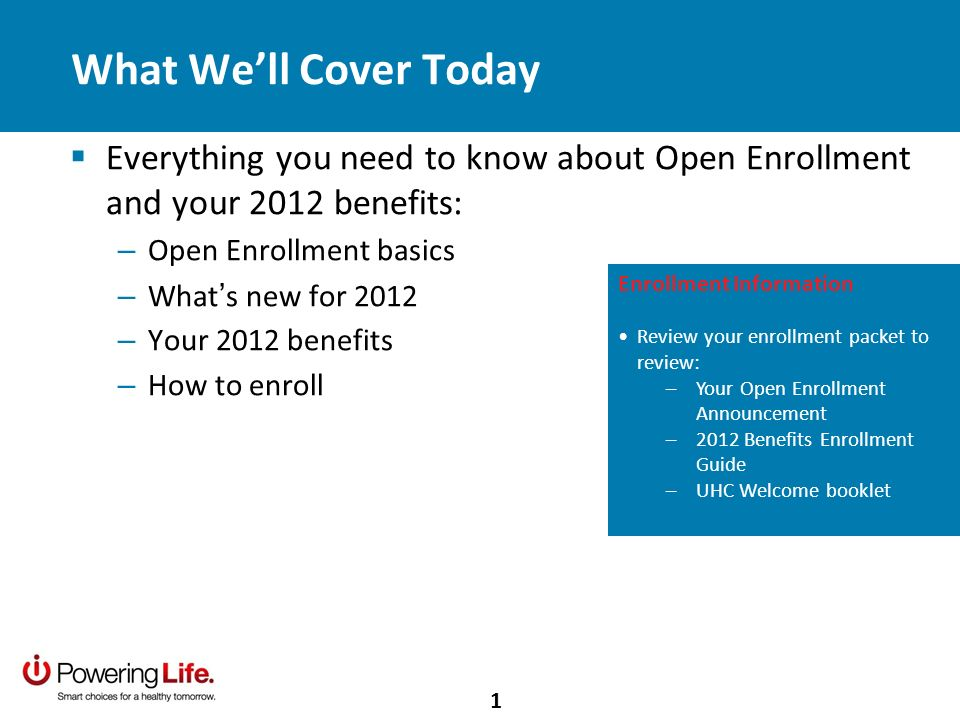 What Well Cover Today Everything you need to know about Open Enrollment and your 2012 benefits: – Open Enrollment basics – What s new for 2012 – Your 2012 benefits – How to enroll Enrollment Information Review your enrollment packet to review: –Your Open Enrollment Announcement –2012 Benefits Enrollment Guide –UHC Welcome booklet 1