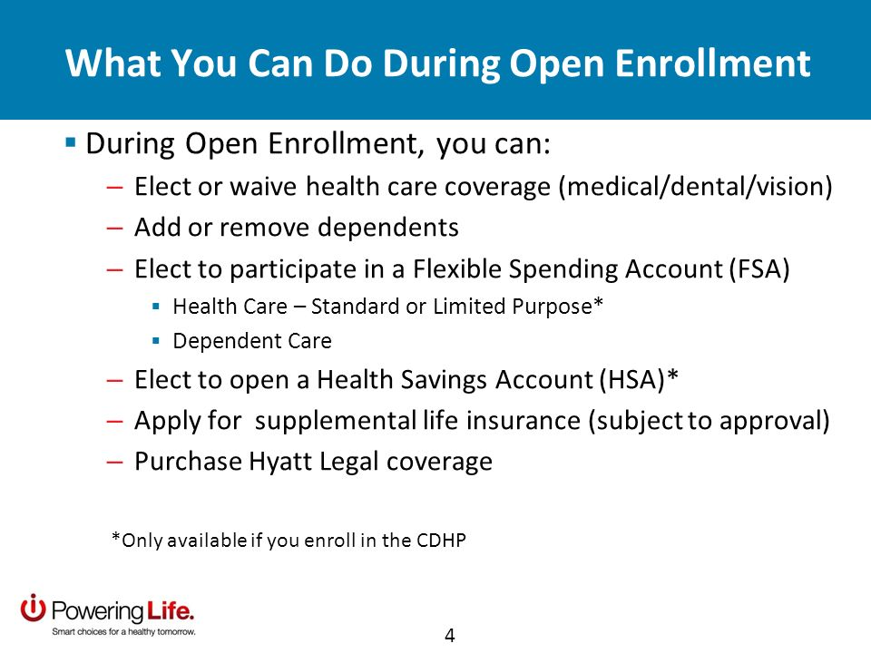 What You Can Do During Open Enrollment During Open Enrollment, you can: – Elect or waive health care coverage (medical/dental/vision) – Add or remove dependents – Elect to participate in a Flexible Spending Account (FSA) Health Care – Standard or Limited Purpose* Dependent Care – Elect to open a Health Savings Account (HSA)* – Apply for supplemental life insurance (subject to approval) – Purchase Hyatt Legal coverage *Only available if you enroll in the CDHP 4