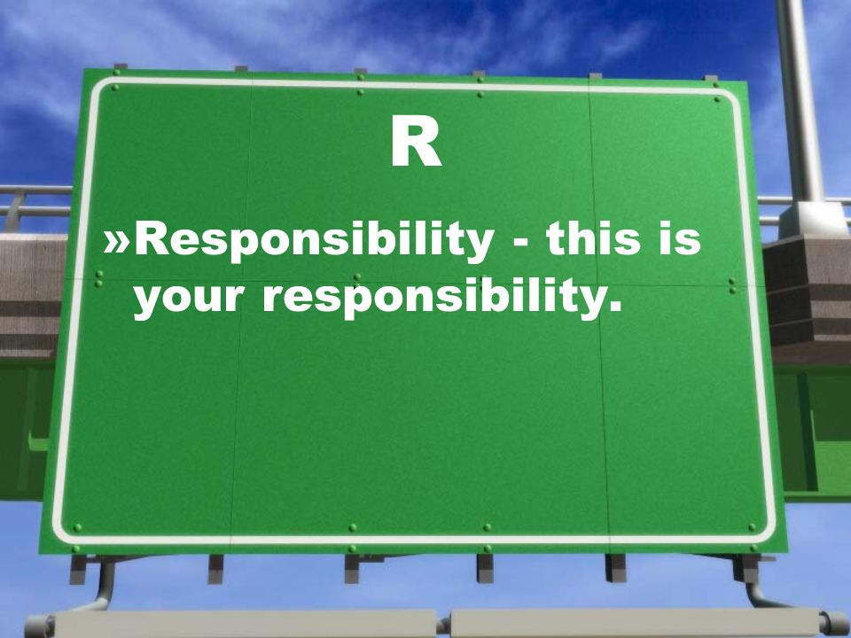 R »Responsibility - this is your responsibility.