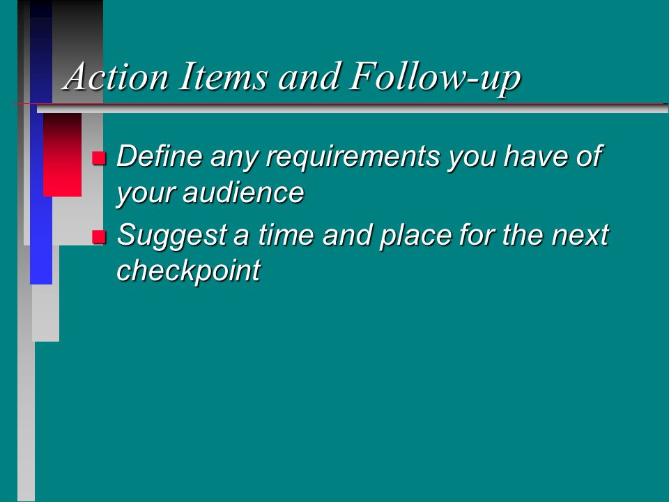 Action Items and Follow-up n Define any requirements you have of your audience n Suggest a time and place for the next checkpoint