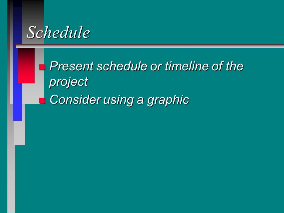 Schedule n Present schedule or timeline of the project n Consider using a graphic
