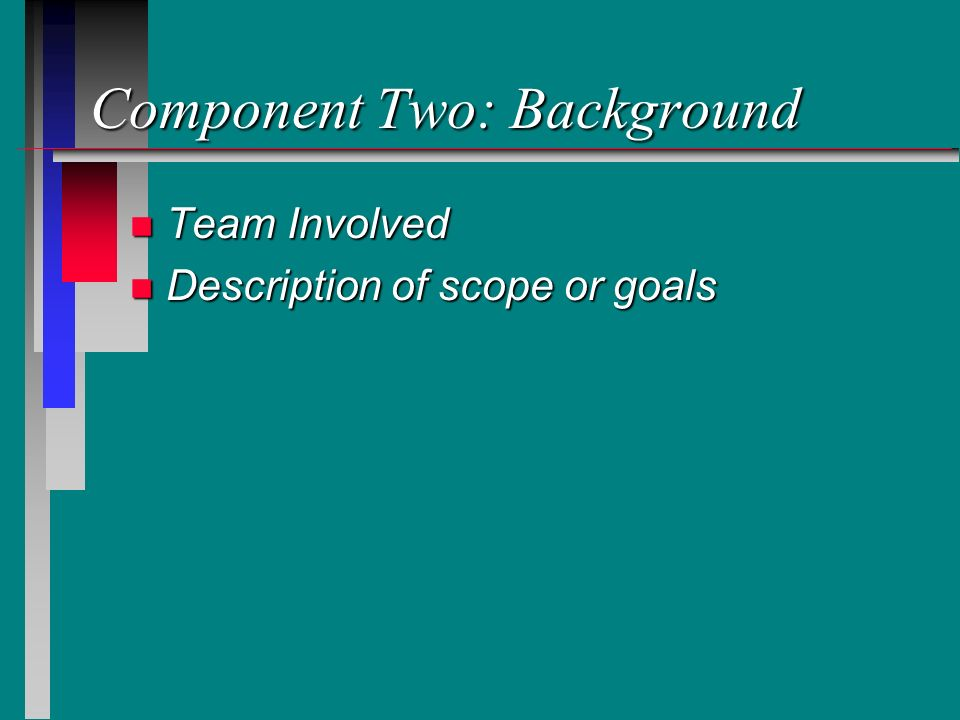 Component Two: Background n Team Involved n Description of scope or goals