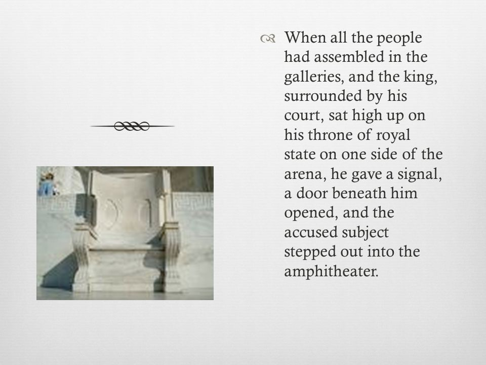 When all the people had assembled in the galleries, and the king, surrounded by his court, sat high up on his throne of royal state on one side of the arena, he gave a signal, a door beneath him opened, and the accused subject stepped out into the amphitheater.