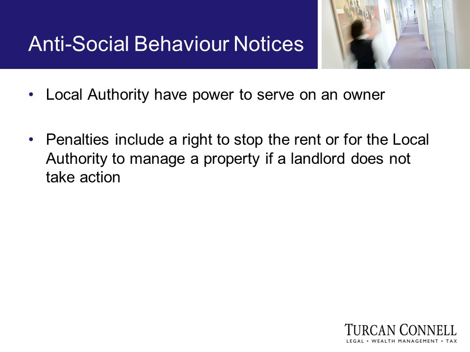 Anti-Social Behaviour Notices Local Authority have power to serve on an owner Penalties include a right to stop the rent or for the Local Authority to manage a property if a landlord does not take action