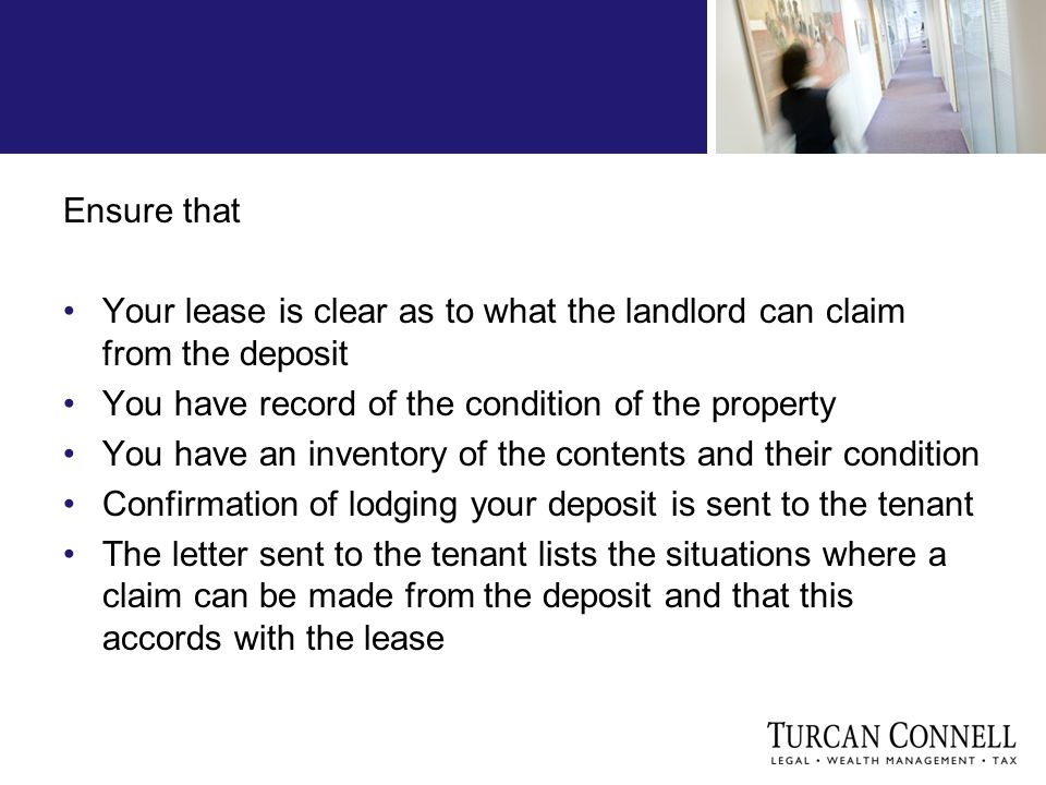 Ensure that Your lease is clear as to what the landlord can claim from the deposit You have record of the condition of the property You have an inventory of the contents and their condition Confirmation of lodging your deposit is sent to the tenant The letter sent to the tenant lists the situations where a claim can be made from the deposit and that this accords with the lease