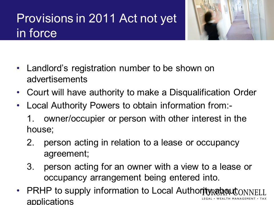 Provisions in 2011 Act not yet in force Landlords registration number to be shown on advertisements Court will have authority to make a Disqualification Order Local Authority Powers to obtain information from:- 1.owner/occupier or person with other interest in the house; 2.person acting in relation to a lease or occupancy agreement; 3.person acting for an owner with a view to a lease or occupancy arrangement being entered into.