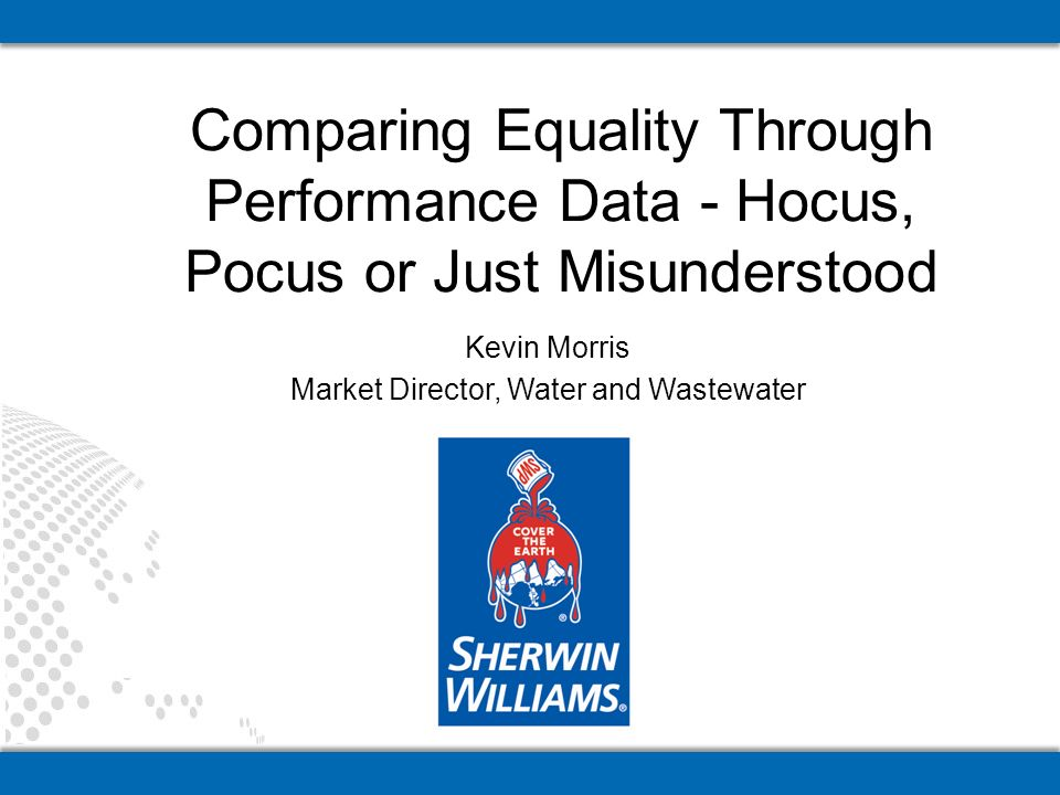 Kevin Morris Market Director, Water and Wastewater Comparing Equality Through Performance Data - Hocus, Pocus or Just Misunderstood