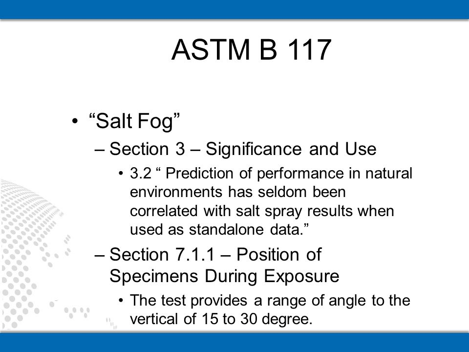 Salt Fog –Section 3 – Significance and Use 3.2 Prediction of performance in natural environments has seldom been correlated with salt spray results when used as standalone data.