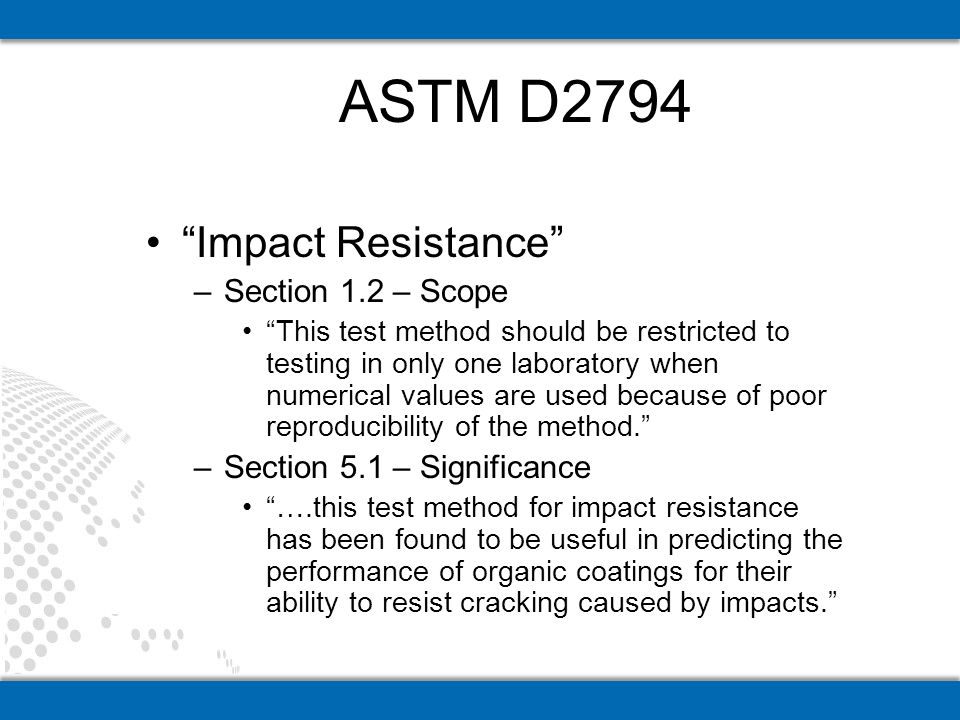 Impact Resistance –Section 1.2 – Scope This test method should be restricted to testing in only one laboratory when numerical values are used because of poor reproducibility of the method.