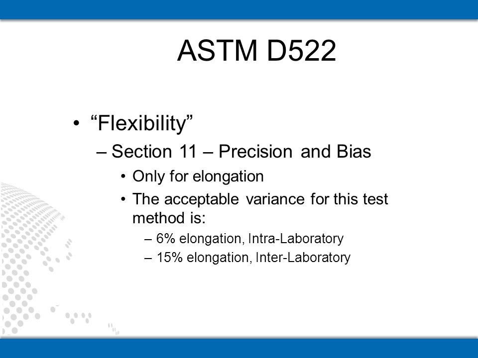 Flexibility –Section 11 – Precision and Bias Only for elongation The acceptable variance for this test method is: –6% elongation, Intra-Laboratory –15% elongation, Inter-Laboratory ASTM D522