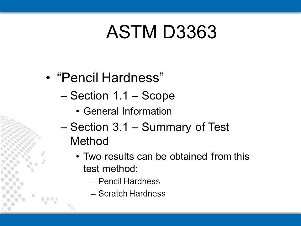 Pencil Hardness –Section 1.1 – Scope General Information –Section 3.1 – Summary of Test Method Two results can be obtained from this test method: –Pencil Hardness –Scratch Hardness ASTM D3363