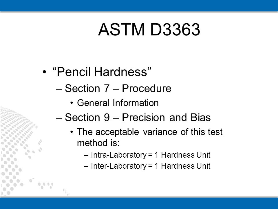 Pencil Hardness –Section 7 – Procedure General Information –Section 9 – Precision and Bias The acceptable variance of this test method is: –Intra-Laboratory = 1 Hardness Unit –Inter-Laboratory = 1 Hardness Unit ASTM D3363