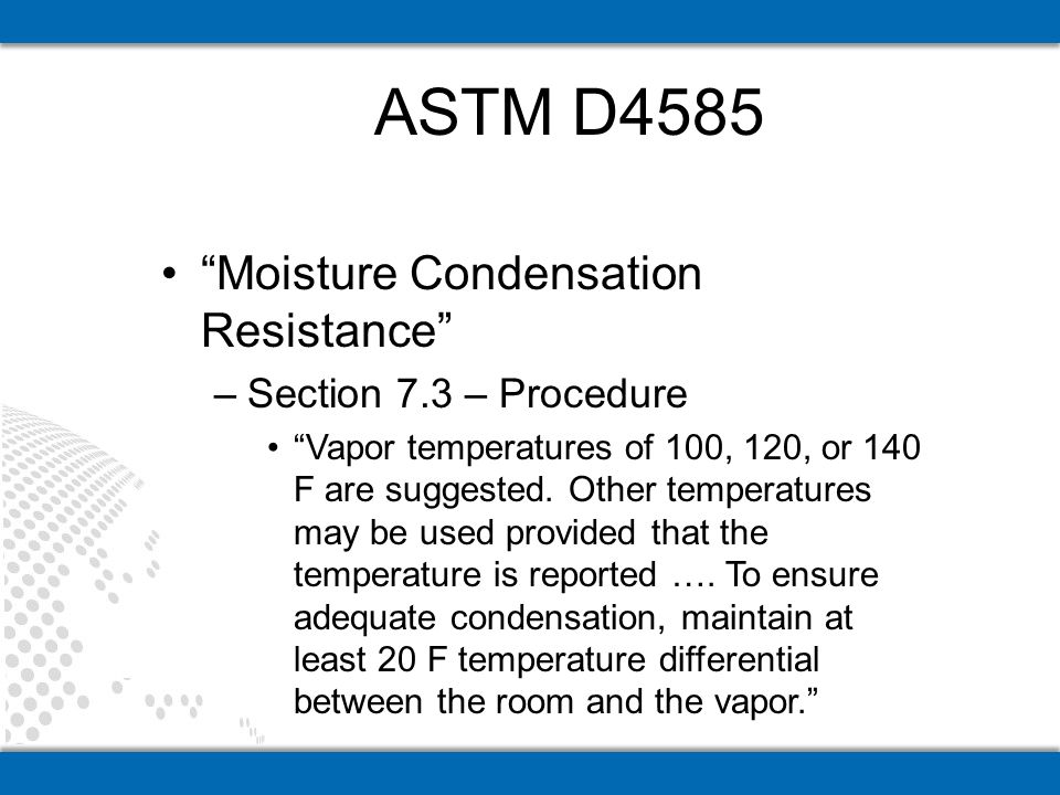 Moisture Condensation Resistance –Section 7.3 – Procedure Vapor temperatures of 100, 120, or 140 F are suggested.
